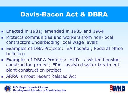 U.S. Department of Labor Employment Standards Administration Davis-Bacon Act & DBRA Enacted in 1931; amended in 1935 and 1964 Protects communities and.
