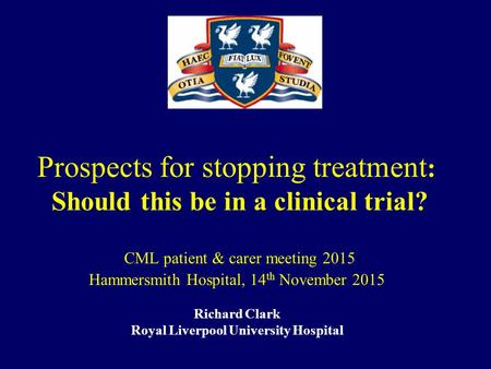 Prospects for stopping treatment : Should this be in a clinical trial? CML patient & carer meeting 2015 Hammersmith Hospital, 14 th November 2015 Richard.