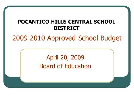 2009-2010 Approved School Budget April 20, 2009 Board of Education POCANTICO HILLS CENTRAL SCHOOL DISTRICT.