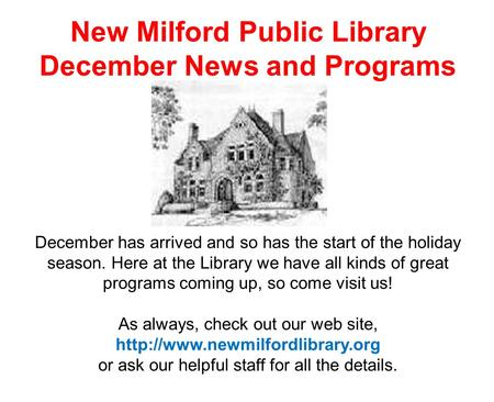 New Milford Public Library December News and Programs December has arrived and so has the start of the holiday season. Here at the Library we have all.