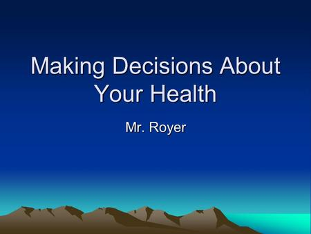 Making Decisions About Your Health Mr. Royer. Definitions Risk Behavior – Possibility that an action may cause injury or harm to you or others. Decision.