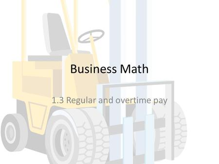Business Math 1.3 Regular and overtime pay. Goals Compute overtime pay Calculate regular and overtime pay.