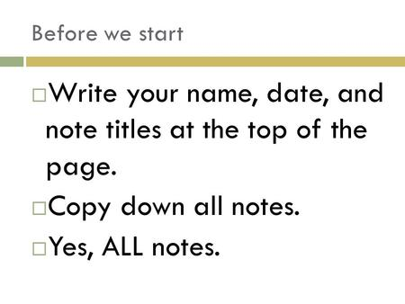 Before we start  Write your name, date, and note titles at the top of the page.  Copy down all notes.  Yes, ALL notes.