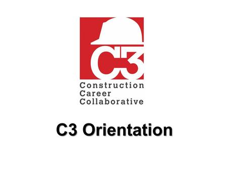 C3 Orientation.  This C3 orientation is intended to be given to ALL workers on a C3 project.  It is expected this orientation will take less than 25.