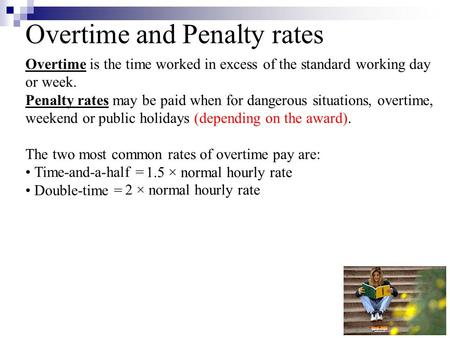 Overtime and Penalty rates Overtime is the time worked in excess of the standard working day or week. Penalty rates may be paid when for dangerous situations,
