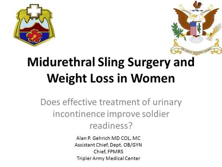 Midurethral Sling Surgery and Weight Loss in Women Does effective treatment of urinary incontinence improve soldier readiness? Alan P. Gehrich MD COL,