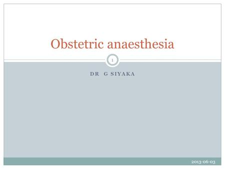 DR G SIYAKA Obstetric anaesthesia 2013-06-03 1. OUTLINE Physiological changes of pregnancy Anaesthesia for caesarean delivery Analgesia for labour Complications.