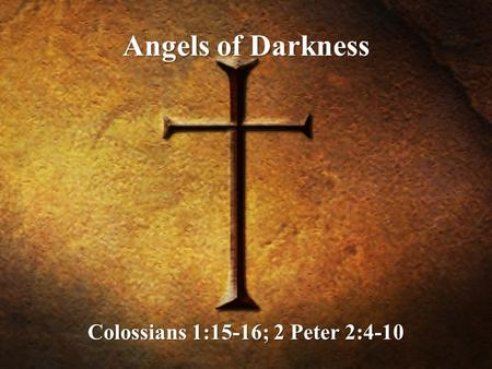 Angels of Darkness Colossians 1:15-16; 2 Peter 2:4-10.