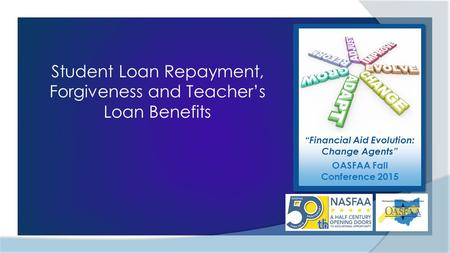 """Financial Aid Evolution: Change Agents"" OASFAA Fall Conference 2015 Student Loan Repayment, Forgiveness and Teacher's Loan Benefits."