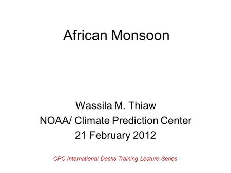 African Monsoon Wassila M. Thiaw NOAA/ Climate Prediction Center 21 February 2012 CPC International Desks Training Lecture Series.