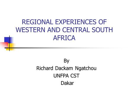 REGIONAL EXPERIENCES OF WESTERN AND CENTRAL SOUTH AFRICA By Richard Dackam Ngatchou UNFPA CST Dakar.
