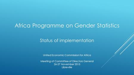 Africa Programme on Gender Statistics Status of implementation United Economic Commission for Africa Meeting of Committee of Directors General 26-27 November.