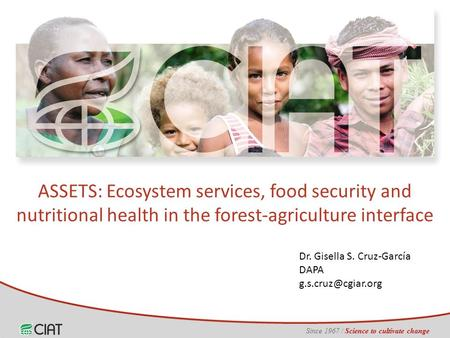 Since 1967 / Science to cultivate change Dr. Gisella S. Cruz-García DAPA ASSETS: Ecosystem services, food security and nutritional health.
