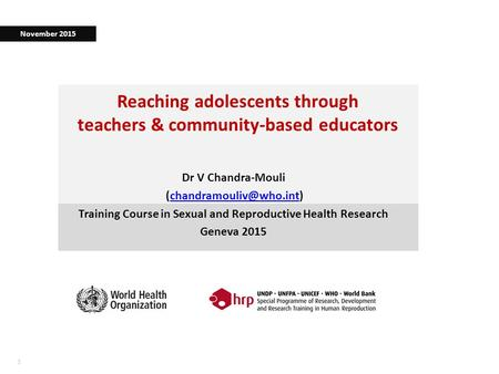 11 Reaching adolescents through teachers & community-based educators Dr V Chandra-Mouli Training Course in.