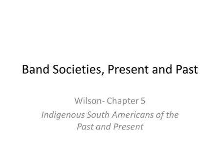 Band Societies, Present and Past Wilson- Chapter 5 Indigenous South Americans of the Past and Present.