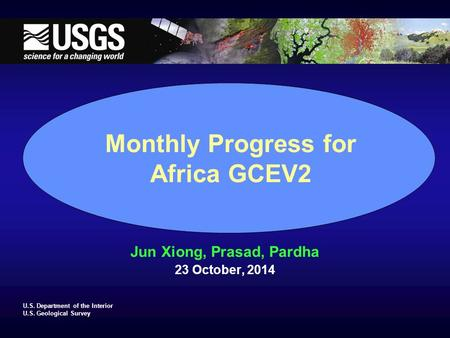 U.S. Department of the Interior U.S. Geological Survey Monthly Progress for Africa GCEV2 Jun Xiong, Prasad, Pardha 23 October, 2014.