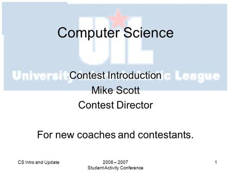 2006 – 2007 Student Activity Conference 1CS Intro and Update Computer Science Contest Introduction Mike Scott Contest Director For new coaches and contestants.