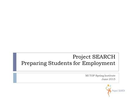 Project SEARCH Preparing Students for Employment MI TOP Spring Institute June 2015.