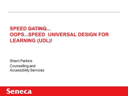 SPEED DATING... OOPS...SPEED UNIVERSAL DESIGN FOR LEARNING (UDL)! Sherri Parkins Counselling and Accessibility Services.