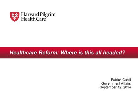 Healthcare Reform: Where is this all headed? Patrick Cahill Government Affairs September 12, 2014.