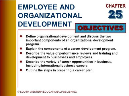 CHAPTER OBJECTIVES © SOUTH-WESTERN EDUCATIONAL PUBLISHING EMPLOYEE AND ORGANIZATIONAL DEVELOPMENT nDefine organizational development and discuss the two.