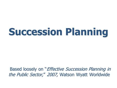 "Succession Planning Based loosely on ""Effective Succession Planning in the Public Sector,"" 2007, Watson Wyatt Worldwide Based loosely on ""Effective Succession."