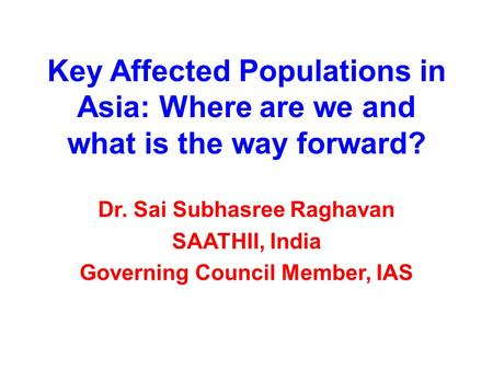 Key Affected Populations in Asia: Where are we and what is the way forward? Dr. Sai Subhasree Raghavan SAATHII, India Governing Council Member, IAS.