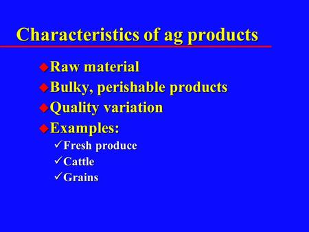 Characteristics of ag products u Raw material u Bulky, perishable products u Quality variation u Examples: Fresh produce Fresh produce Cattle Cattle Grains.