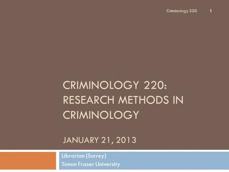 CRIMINOLOGY 220: RESEARCH METHODS IN CRIMINOLOGY JANUARY 21, 2013 Librarian (Surrey) Simon Fraser University Criminology 220 1.