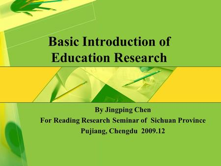 Basic Introduction of Education Research By Jingping Chen For Reading Research Seminar of Sichuan Province Pujiang, Chengdu 2009.12.