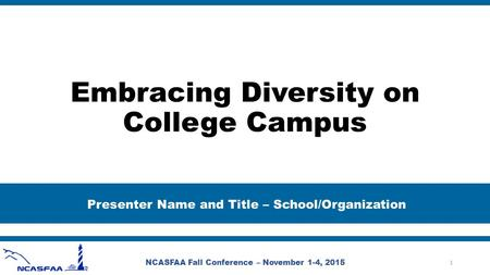 Embracing Diversity on College Campus Presenter Name and Title – School/Organization NCASFAA Fall Conference – November 1-4, 2015 1.