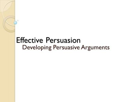 effective persuasion Effective communications are a critical part of any attempt to persuade others, regardless of what you're asking them to do these tips and techniques will help to make you a better, more persuasive communicator.