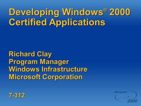 Developing Windows ® 2000 Certified Applications Richard Clay Program Manager Windows Infrastructure Microsoft Corporation 7-312.