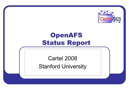 OpenAFS Status Report Cartel 2008 Stanford University.