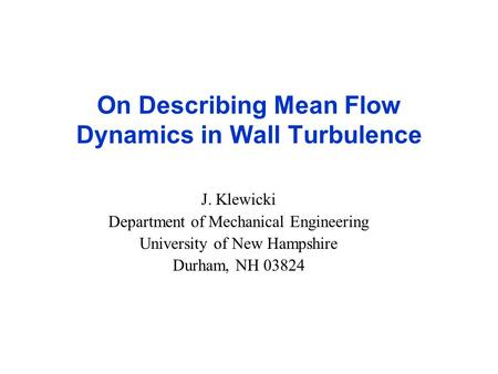 On Describing Mean Flow Dynamics in Wall Turbulence J. Klewicki Department of Mechanical Engineering University of New Hampshire Durham, NH 03824.