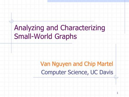 1 Analyzing and Characterizing Small-World Graphs Van Nguyen and Chip Martel Computer Science, UC Davis.