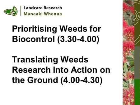 Prioritising Weeds for Biocontrol (3.30-4.00) Translating Weeds Research into Action on the Ground (4.00-4.30)