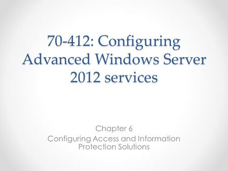 70-412: Configuring Advanced Windows Server 2012 services Chapter 6 Configuring Access and Information Protection Solutions.