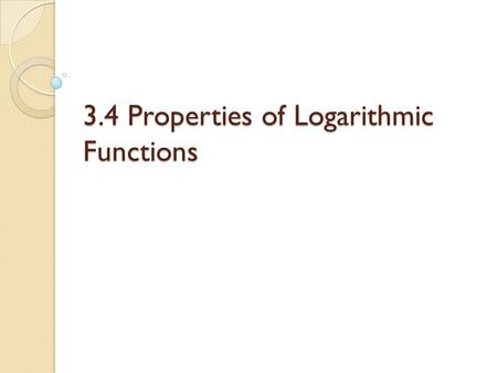 3.4 Properties of Logarithmic Functions