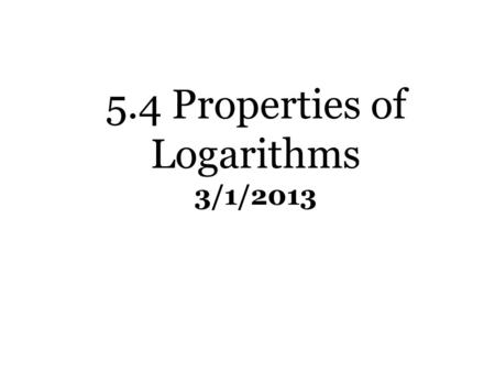 5.4 Properties of Logarithms 3/1/2013