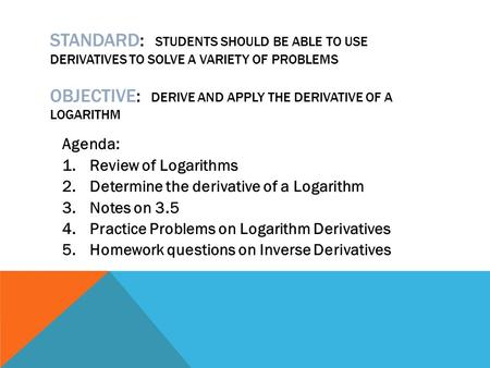 STANDARD: STUDENTS SHOULD BE ABLE TO USE DERIVATIVES TO SOLVE A VARIETY OF PROBLEMS OBJECTIVE: DERIVE AND APPLY THE DERIVATIVE OF A LOGARITHM Agenda: