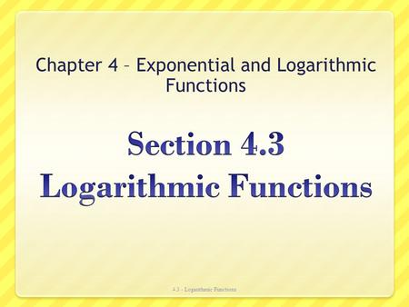 Chapter 4 – Exponential and Logarithmic Functions 4.3 - Logarithmic Functions.