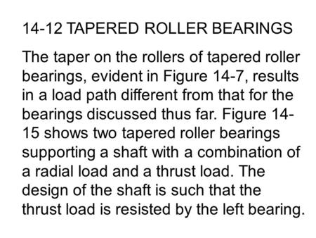 14-12 TAPERED ROLLER BEARINGS The taper on the rollers of tapered roller bearings, evident in Figure 14-7, results in a load path different from that for.