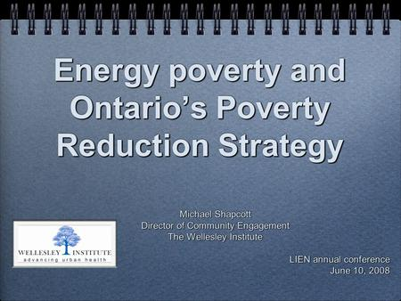 Energy poverty and Ontario's Poverty Reduction Strategy Michael Shapcott Director of Community Engagement The Wellesley Institute LIEN annual conference.