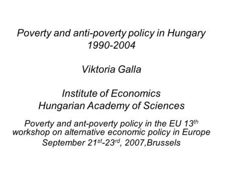 Poverty and anti-poverty policy in Hungary 1990-2004 Viktoria Galla Institute of Economics Hungarian Academy of Sciences Poverty and ant-poverty policy.