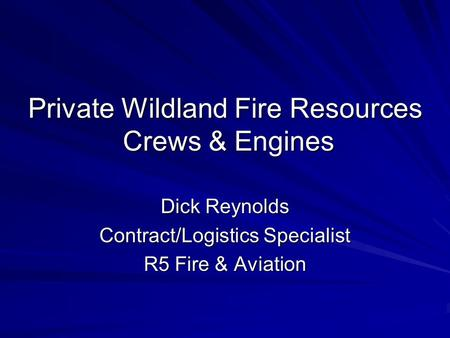 Private Wildland Fire Resources Crews & Engines Dick Reynolds Contract/Logistics Specialist R5 Fire & Aviation.