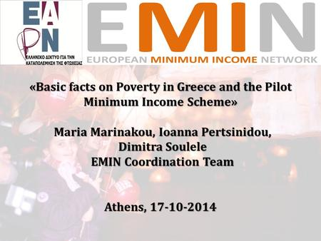«Basic facts on Poverty in Greece and the Pilot Minimum Income Scheme» Maria Marinakou, Ioanna Pertsinidou, Dimitra Soulele EMIN Coordination Team Athens,