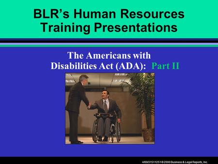 4/00/31511251 © 2000 Business & Legal Reports, Inc. BLR's Human Resources Training Presentations The Americans with Disabilities Act (ADA): Part II.