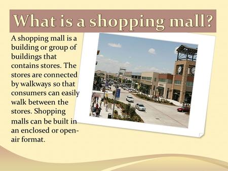 What is a shopping mall? A shopping mall is a building or group of buildings that contains stores. The stores are connected by walkways so that consumers.
