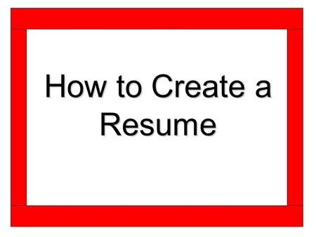 How to Create a Resume. Before Getting Started Ask yourself the following questions.